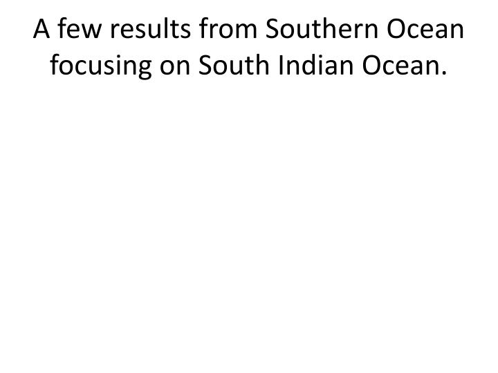 A few results from Southern Ocean focusing on South Indian Ocean.