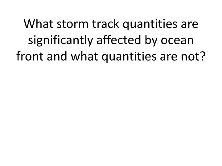 What storm track quantities are significantly affected by ocean front and what quantities are not?