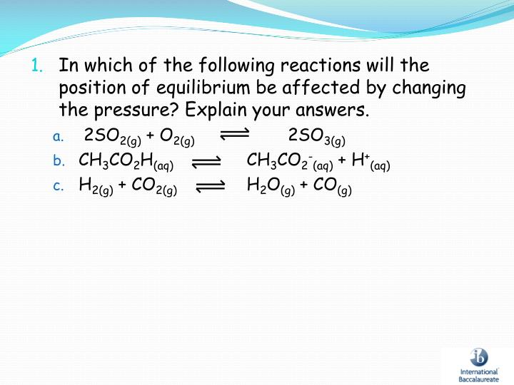 In which of the following reactions will the position of equilibrium be affected by changing the pressure? Explain your answers.