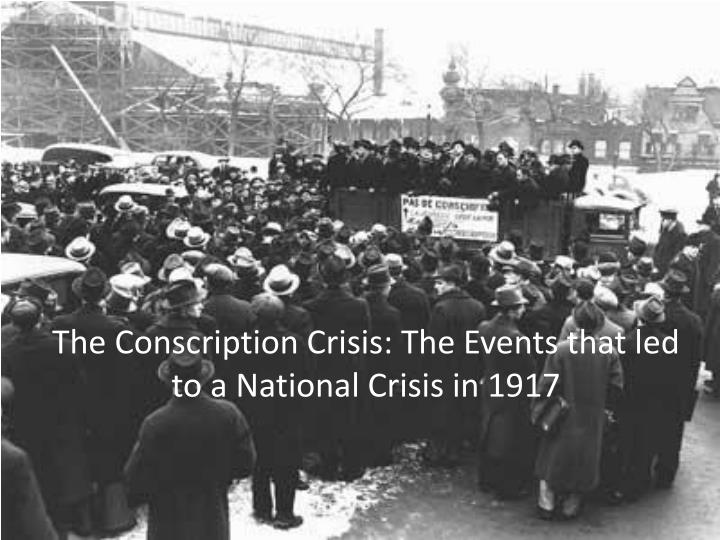 conscription crisis of 1917 In 1917, at the peak of the first world war, canada was running out of soldiers one of the deadliest wars in recent times, casualties from the first world war were immense and many of the canadian soldiers who had enlisted and been sent overseas had perished.