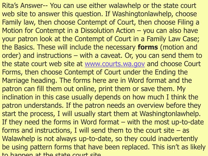 Rita's Answer-- You can use either walawhelp or the state court web site to answer this question. If Washingtonlawhelp, choose Family law, then choose Contempt of Court, then choose Filing a Motion for Contempt in a Dissolution Action – you can also have your patron look at the Contempt of Court in a Family Law Case; the Basics. These will include the necessary