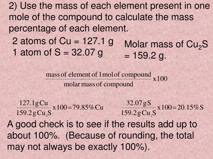 2) Use the mass of each element present in one  mole of the compound to calculate the mass percentage of each element.