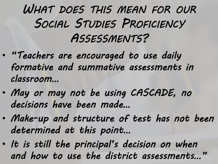 What does this mean for our Social Studies Proficiency Assessments?