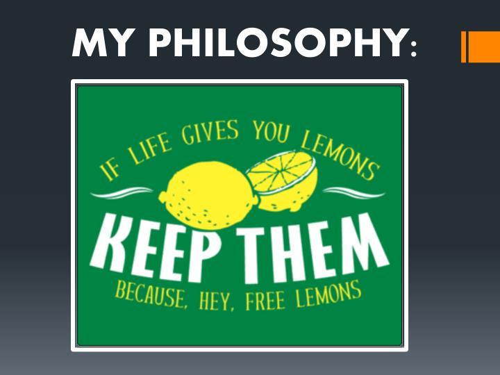 MY PHILOSOPHY: