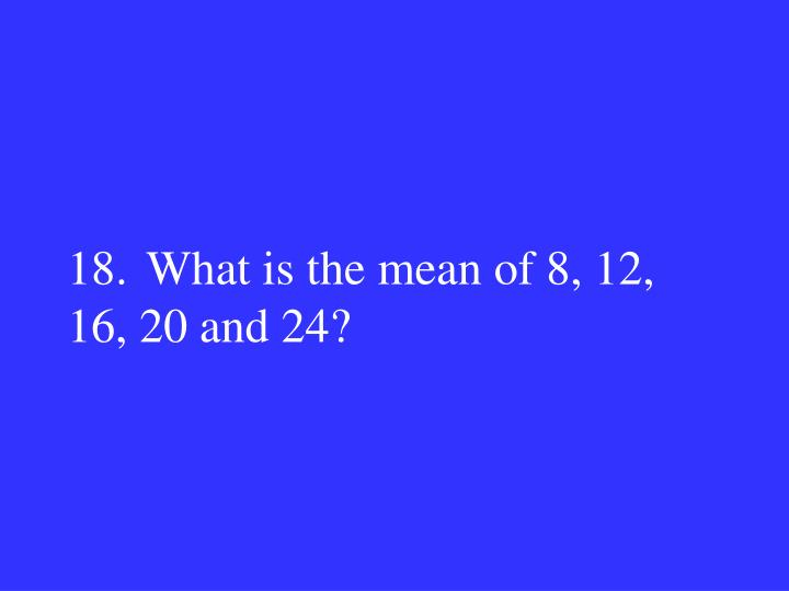 18.What is the mean of 8, 12, 16, 20 and 24?