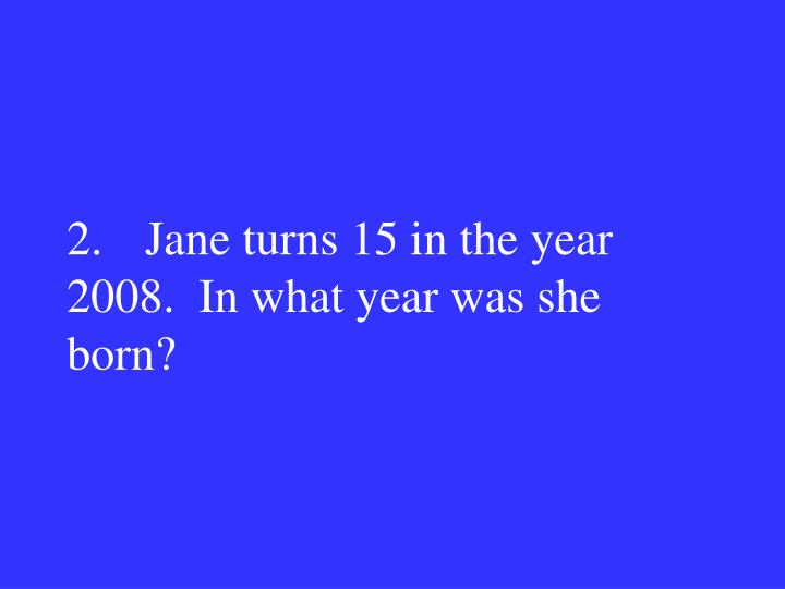 2.Jane turns 15 in the year 2008.  In what year was she born?