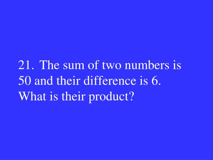 21.The sum of two numbers is 50 and their difference is 6.  What is their product?