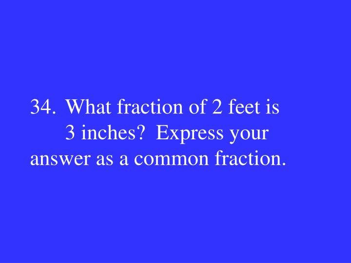 34.What fraction of 2 feet is 3 inches?  Express your answer as a common fraction.