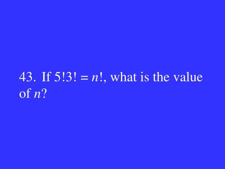 43.If 5!3! =