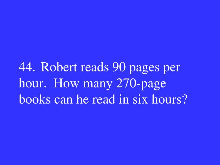 44.Robert reads 90 pages per hour.  How many 270-page books can he read in six hours?