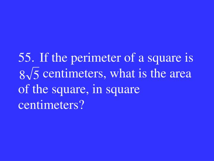 55.If the perimeter of a square is                     centimeters, what is the area of the square, in square centimeters?