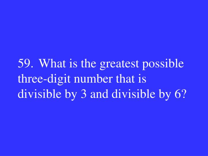 59.What is the greatest possible three-digit number that is divisible by 3 and divisible by 6?