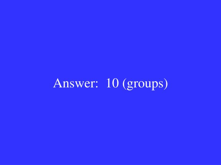 Answer:  10 (groups)