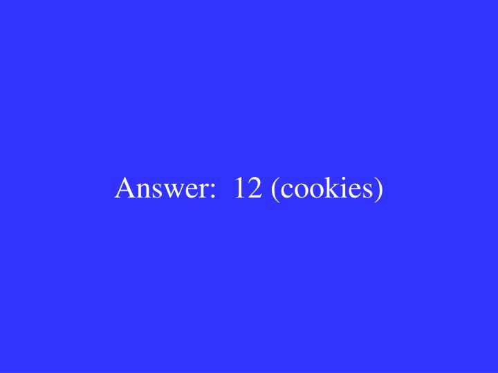 Answer:  12 (cookies)