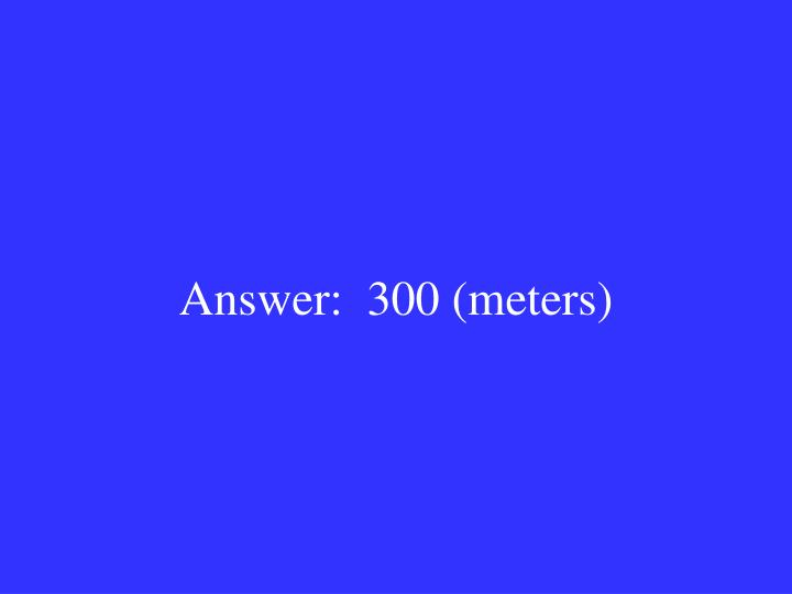 Answer:  300 (meters)