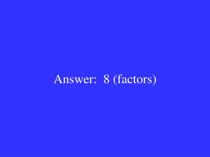 Answer:  8 (factors)
