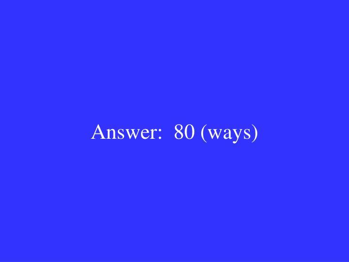 Answer:  80 (ways)
