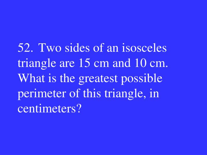 52.Two sides of an isosceles triangle are 15 cm and 10 cm. What is the greatest possible perimeter of this triangle, in centimeters?