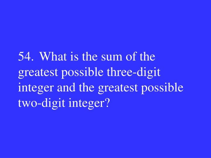 54.What is the sum of the greatest possible three-digit integer and the greatest possible two-digit integer?