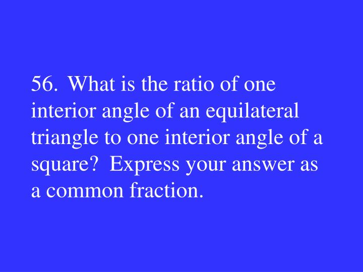 56.What is the ratio of one interior angle of an equilateral triangle to one interior angle of a square?  Express your answer as a common fraction.