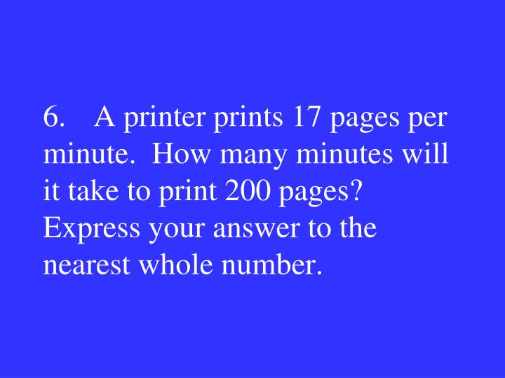 6.A printer prints 17 pages per minute.  How many minutes will it take to print 200 pages?  Express your answer to the nearest whole number.