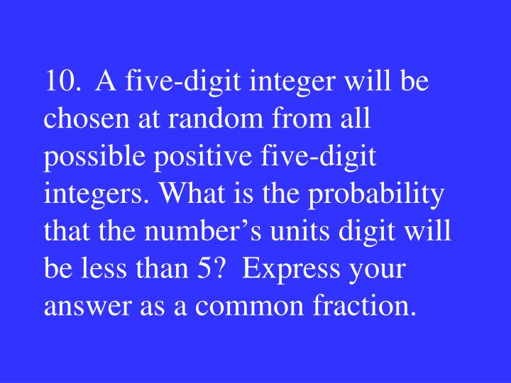 10.A five-digit integer will be chosen at random from all possible positive five-digit integers. What is the probability that the number's units digit will be less than 5?  Express your answer as a common fraction.