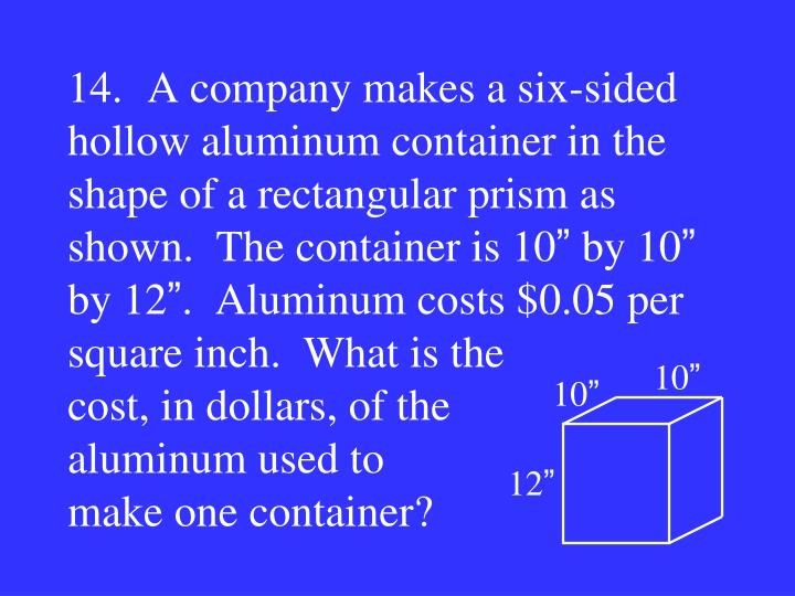 14.A company makes a six-sided hollow aluminum container in the shape of a rectangular prism as shown.  The container is 10