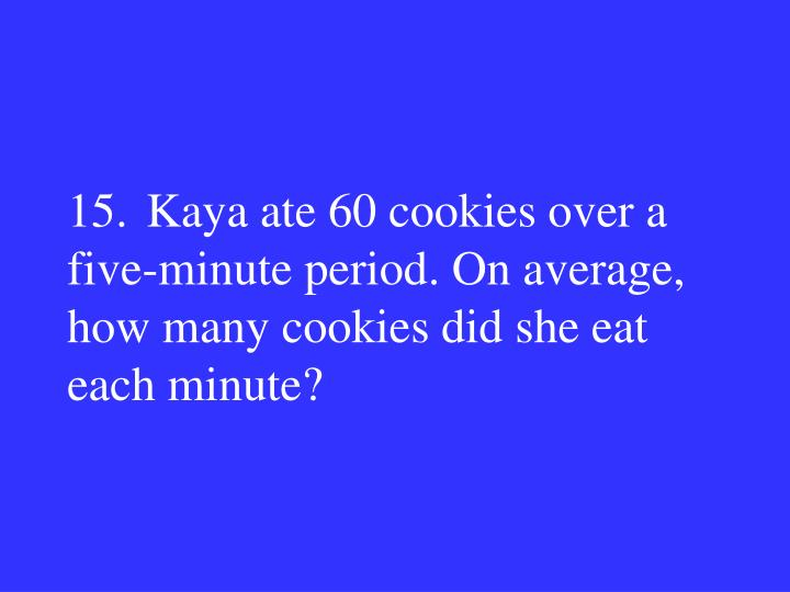 15.Kaya ate 60 cookies over a five-minute period. On average, how many cookies did she eat each minute?