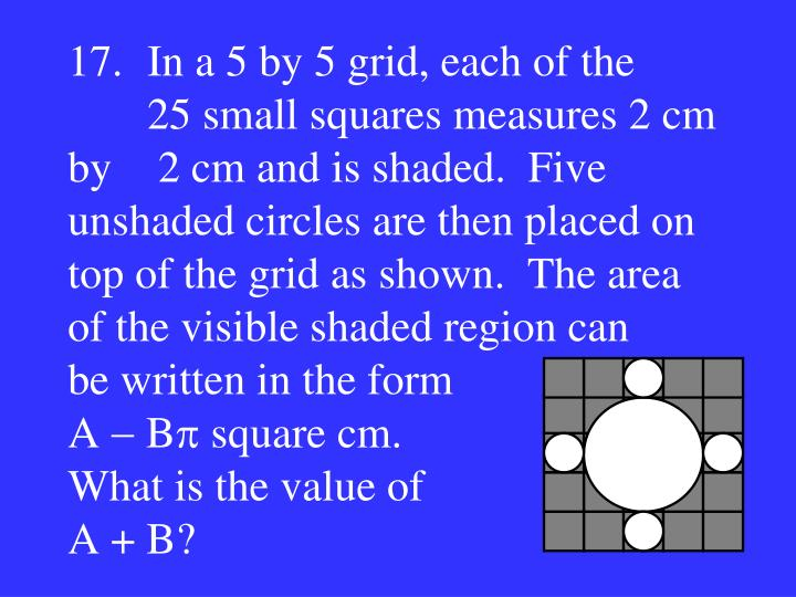17.In a 5 by 5 grid, each of the 25 small squares measures 2 cm by  2 cm and is shaded.  Five unshaded circles are then placed on top of the grid as shown.  The area of the visible shaded region can