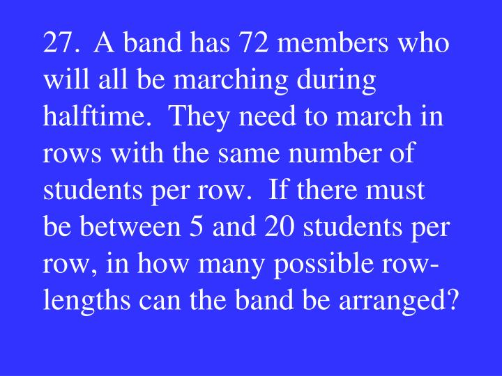 27.A band has 72 members who will all be marching during halftime.  They need to march in rows with the same number of students per row.  If there must be between 5 and 20 students per row, in how many possible row-lengths can the band be arranged?