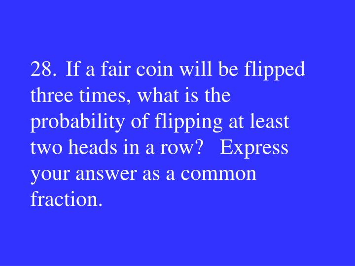 28.If a fair coin will be flipped three times, what is the probability of flipping at least two heads in a row?   Express your answer as a common fraction.