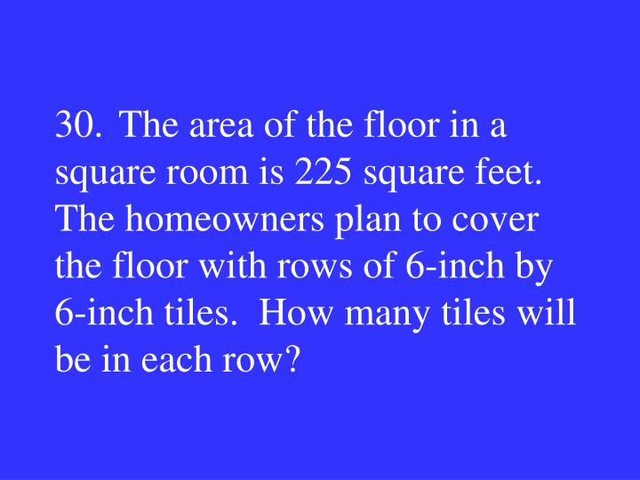 30.The area of the floor in a square room is 225 square feet. The homeowners plan to cover the floor with rows of 6-inch by 6-inch tiles.  How many tiles will be in each row?