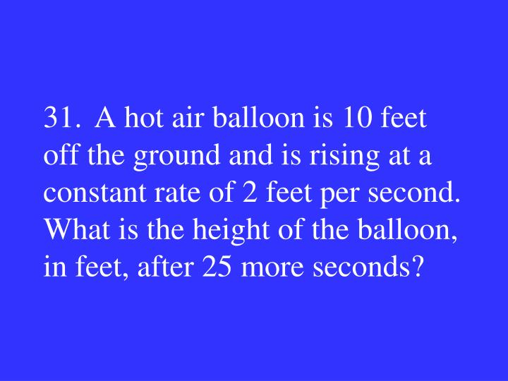 31.A hot air balloon is 10 feet off the ground and is rising at a constant rate of 2 feet per second.  What is the height of the balloon, in feet, after 25 more seconds?