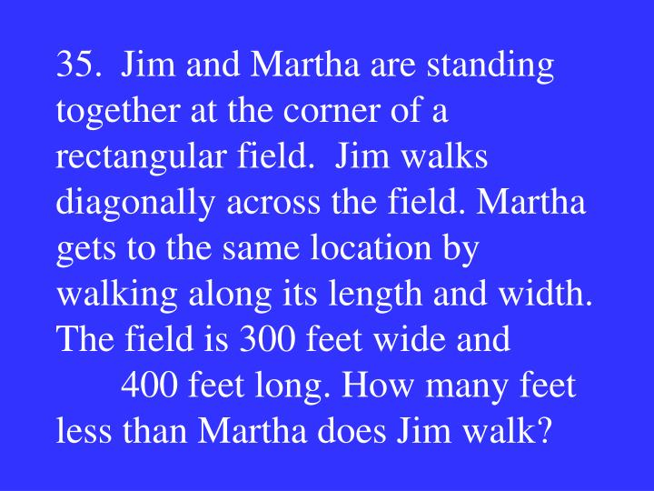35.Jim and Martha are standing together at the corner of a rectangular field.  Jim walks diagonally across the field. Martha gets to the same location by walking along its length and width. The field is 300 feet wide and 400 feet long. How many feet less than Martha does Jim walk?