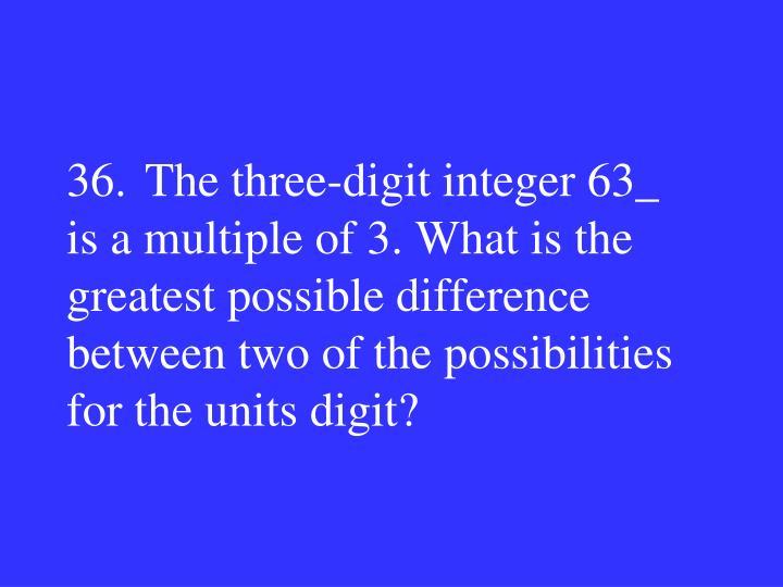 36.The three-digit integer 63_