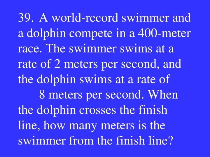 39.A world-record swimmer and a dolphin compete in a 400-meter race. The swimmer swims at a rate of 2 meters per second, and the dolphin swims at a rate of 8 meters per second. When the dolphin crosses the finish line, how many meters is the swimmer from the finish line?