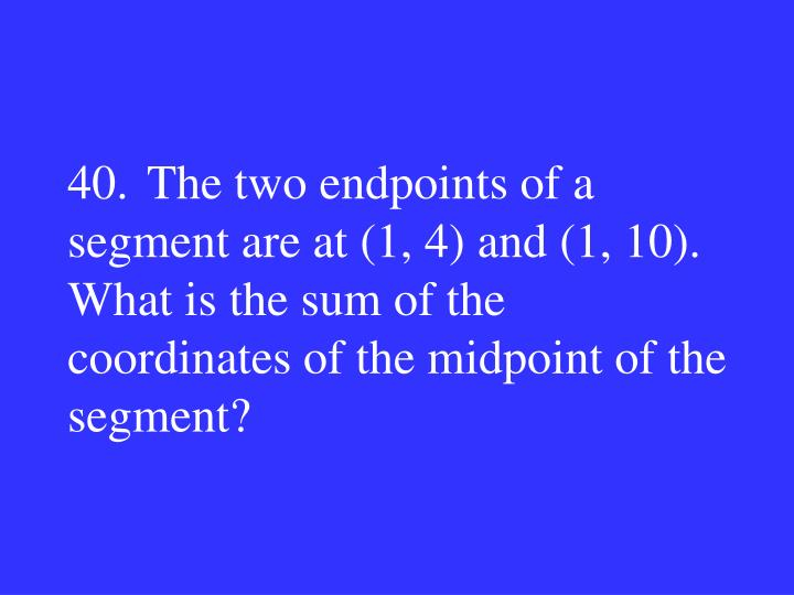 40.The two endpoints of a segment are at (1, 4) and (1, 10). What is the sum of the coordinates of the midpoint of the segment?