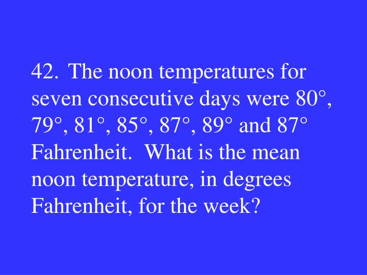 42.The noon temperatures for seven consecutive days were 80°, 79°, 81°, 85°, 87°, 89° and 87° Fahrenheit.  What is the mean noon temperature, in degrees Fahrenheit, for the week?