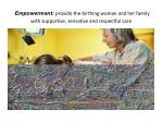 empowerment provide the birthing woman and her family with supportive sensative and respectful care