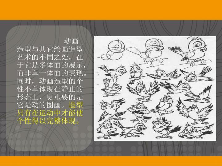 动画造型与其它绘画造型艺术的不同之处,在于它是多体面的展示,而非单一体面的表现。同时,动画造型的个性不单体现在静止的形态上,更重要的是它是动的图画。