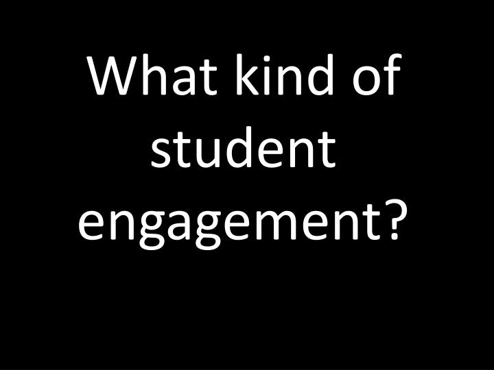 What kind of student engagement?