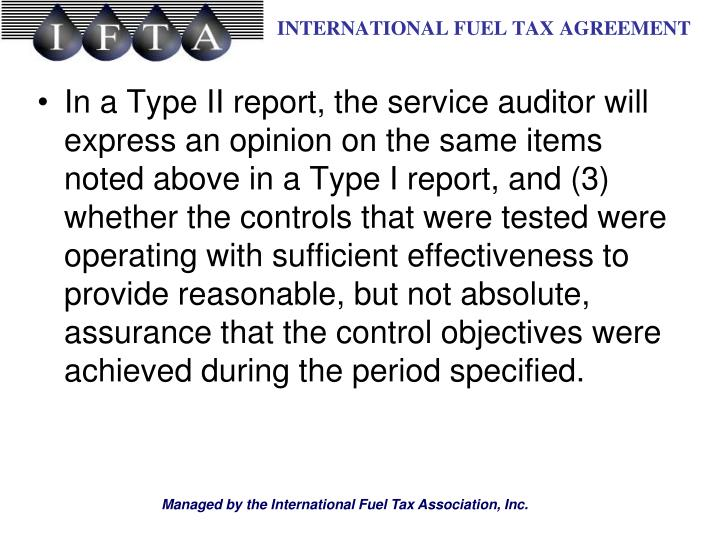In a Type II report, the service auditor will express an opinion on the same items noted above in a Type I report, and (3) whether the controls that were tested were operating with sufficient effectiveness to provide reasonable, but not absolute, assurance that the control objectives were achieved during the period specified.
