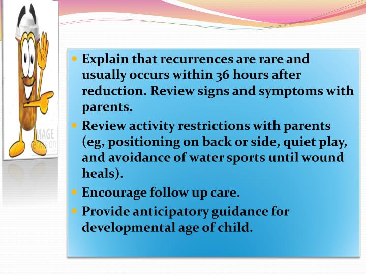 Explain that recurrences are rare and usually occurs within 36 hours after reduction. Review signs and symptoms with parents.