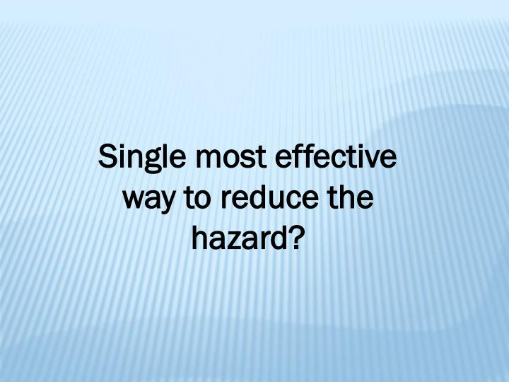 Single most effective way to reduce the hazard?