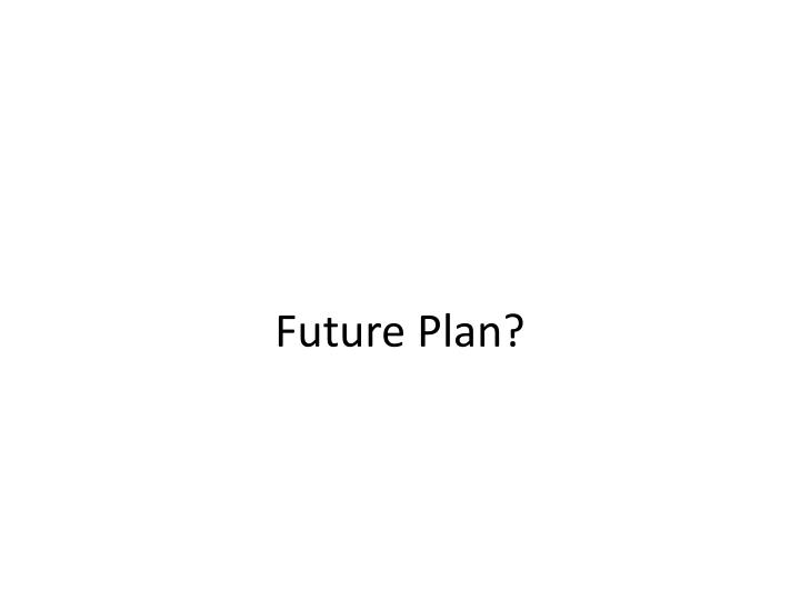 Future Plan?