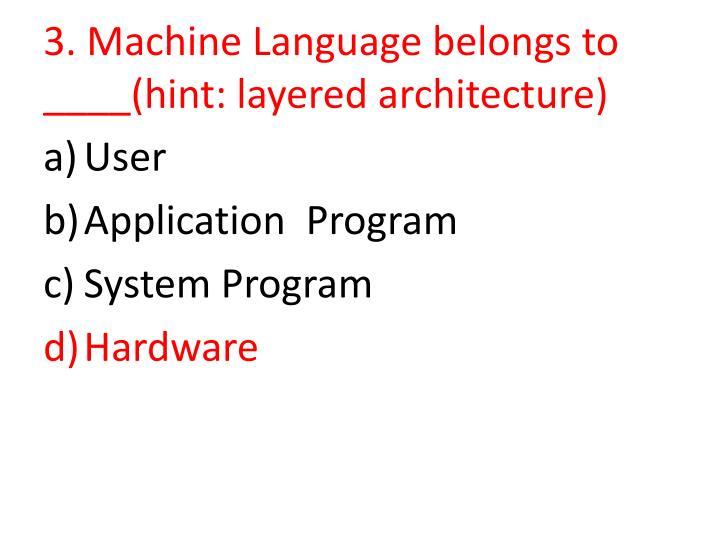 3. Machine Language belongs to ____(hint: layered architecture)