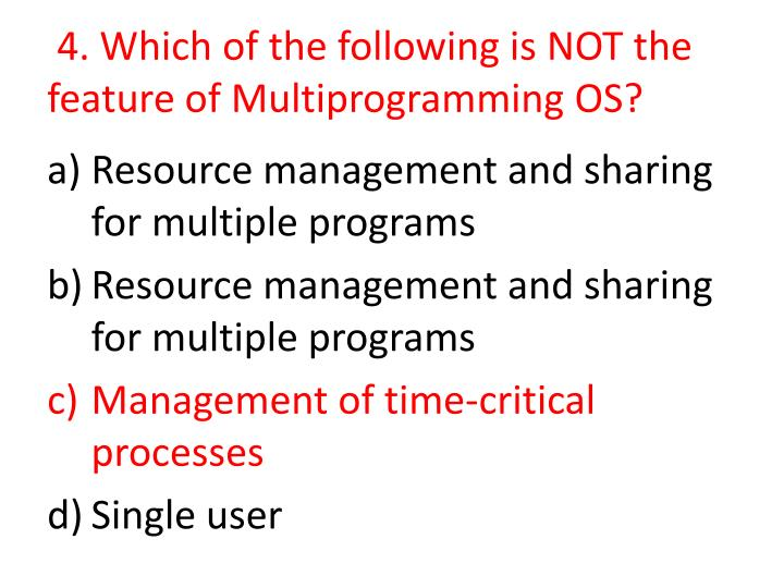 4. Which of the following is NOT the feature of Multiprogramming OS?