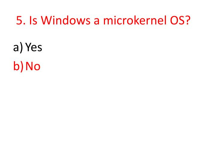 5. Is Windows a microkernel OS?
