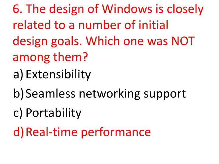 6. The design of Windows is closely related to a number of initial design goals. Which one was NOT among them?