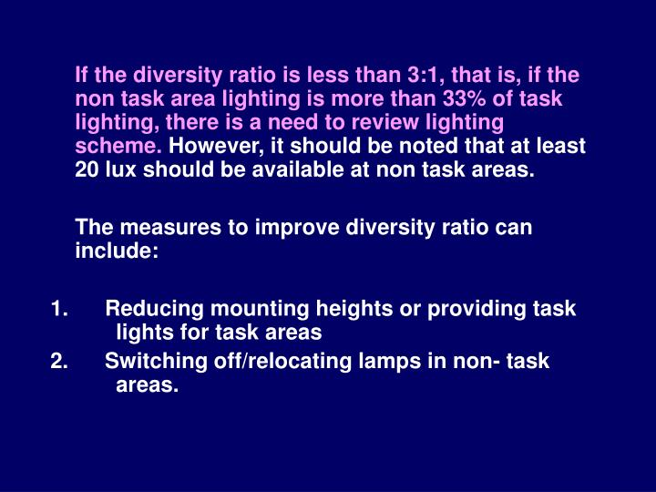 If the diversity ratio is less than 3:1, that is, if the non task area lighting is more than 33% of task lighting, there is a need to review lighting scheme.